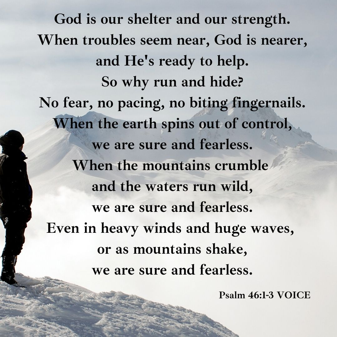 God is our shelter and our strength. When troubles seem near, God is nearer, and He's ready to help. So why run and hide_ No fear, no pacing, no biting fingernails. When the earth spins out of control, we are sure
